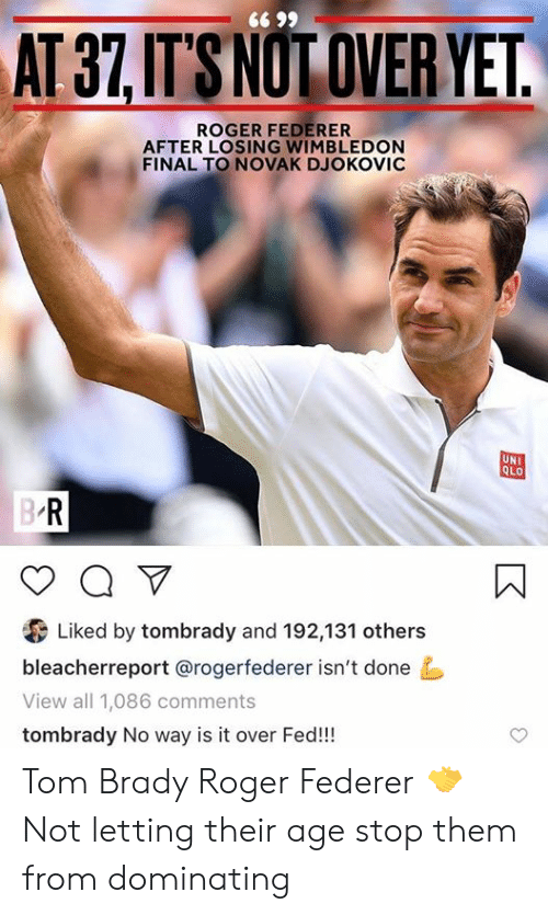Roger, Tom Brady, and Roger Federer: 66 99  AT 37,IT'S NOT OVER YET.  ROGER FEDERER  AFTER LOSING WIMBLEDON  FINAL TO NOVAK DJOKOVIC  UNI  QLO  B R  a V  Liked by tombrady and 192,131 others  bleacherreport @rogerfederer isn't done  View all 1,086 comments  tombrady No way is it over Fed!! Tom Brady                  Roger Federer                        🤝 Not letting their age stop them from dominating