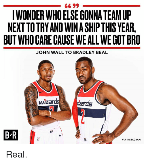 Instagram, John Wall, and Bradley Beal: 66 99  IWONDER WHOELSE GONNA TEAM UP  NEXTTO TRY AND WIN A SHIP THIS YEAR,  BUT WHO GARE CAUSE WEALL WE GOT BRO  JOHN WALL TO BRADLEY BEAL  ardsizards  B-R  VIA INSTAGRAM Real.