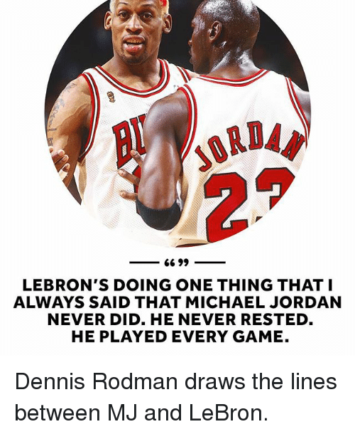 Dennis Rodman, Michael Jordan, and Sports: 66 99  LEBRON'S DOING ONE THING THAT I  ALWAYS SAID THAT MICHAEL JORDAN  NEVER DID. HE NEVER RESTED  HE PLAYED EVERY GAME. Dennis Rodman draws the lines between MJ and LeBron.