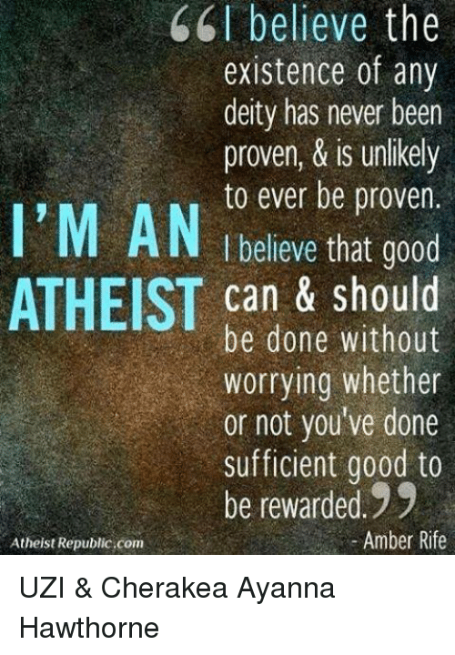 Memes, Atheist, and Deity: 66 believe the  existence of any  deity has never been  proven, & is unlikely  I'M to ever be proven.  AN believe that good  ATHEIST can & should  be done without  worrying whether  or not you've done  sufficient good to  be rewarded 99  Amber Rife  Atheist Republic.com UZI & Cherakea Ayanna Hawthorne