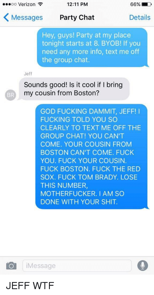 Fuck You, Fucking, and Funny: 66% LD  OO  Verizon  12:11 PM  K Messages  Party Chat  Details  Hey, guys! Party at my place  tonight starts at 8. BYOB! lf you  need any more info, text me off  the group chat.  Jeff  Sounds good! Is it cool if bring  my cousin from Boston?  GOD FUCKING DAMMIT, JEFF  I  FUCKING TOLD YOU SO  CLEARLY TO TEXT ME OFF THE  GROUP CHAT! YOU CAN'T  COME. YOUR COUSIN FROM  BOSTON CAN'T COME. FUCK  YOU. FUCK YOUR COUSIN.  FUCK BOSTON. FUCK THE RED  SOX. FUCK TOM BRADY. LOSE  THIS NUMBER,  MOTHERFUCKER. I AM SO  DONE WITH YOUR SHIT.  O Message JEFF WTF