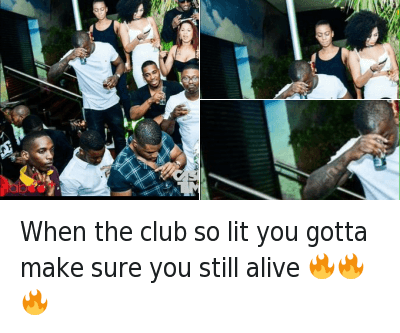When the club so lit you gotta make sure you still alive 🔥🔥🔥 : When the club so lit you gotta make sure you still alive When the club so lit you gotta make sure you still alive 🔥🔥🔥