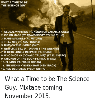 What a Time to be The Science Guy. Mixtape coming November 2015. : WHAT A TIME TO BE THE SCIENCE GUY  1. GLOBAL WARMING (FT. KENDRICK LAMAR, J. COLE)  2. ICE ON MARS (FT. TRAVI$ SCOTT, YOUNG THUG)  3. MARS MADNESS (FT. FUTURE)  4. TRILL NYE (FT. A$AP ROCKY)  5. RIMS ON THE HYBRID (SKIT)  6. NETFLIX AND BILL (FT. DRAKE & THE WEEKND)  7. IT GETS LONELY IN SPACE (FT. DRAKE)  8. WHO SHOT YA (DONALD TRUMP)? (FT. EL CHAPO)  9. CHICKEN OR THE EGG? (FT. NICKI MINAJ)  10. EL NINO (FT. FRANK OCEAN)  11. THE END IS NYE (KEN HAM DISS TRACK)  12. NEIL DEGRASSE TYSON OUTRO What a Time to be The Science Guy. Mixtape coming November 2015.