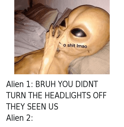 Alien 1: BRUH YOU DIDNT TURN THE HEADLIGHTS OFF THEY SEEN US  Alien 2:   o shit lmao Alien 1: BRUH YOU DIDNT TURN THE HEADLIGHTS OFF THEY SEEN US-Alien 2:
