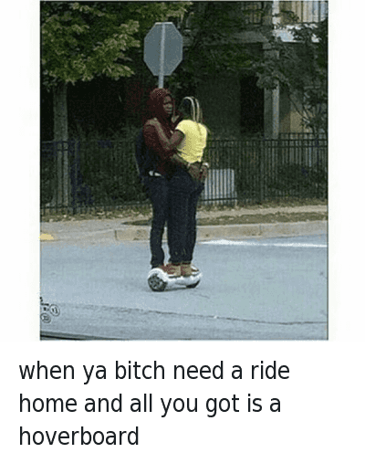 when ya bitch need a ride home and all you got is a hoverboard : @roach_nigga  when ya bitch need a ride home and all you got is a hoverboard when ya bitch need a ride home and all you got is a hoverboard