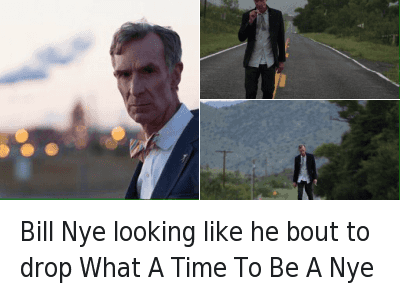 Bill Nye looking like he bout to drop What A Time To Be A Nye Bill Nye looking like he bout to drop What A Time To Be A Nye