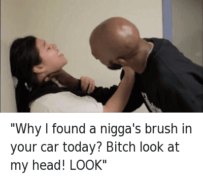 """""""Why I found a nigga's brush in your car today? Bitch look at my head! LOOK""""  : """"Why I found a nigga's brush in your car today? Bitch look at my head! LOOK"""" """"Why I found a nigga's brush in your car today? Bitch look at my head! LOOK"""""""