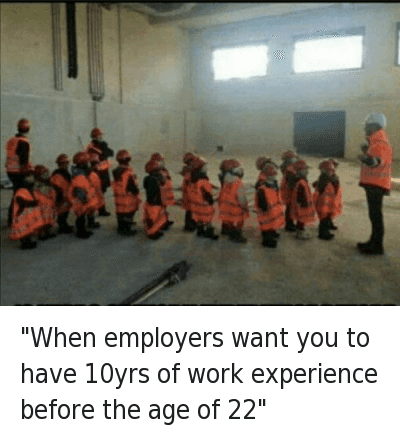 "Funny Jokes, Work/Job, and Work: ""When employers want you to have 10yrs of work experience before the age of 22"" ""When employers want you to have 10yrs of work experience before the age of 22"""