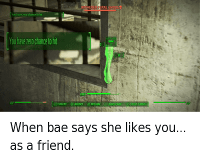 Bae, Friends, and Friendzone: When bae says she likes you... as a friend.   You have zero chance to hit. When bae says she likes you... as a friend.