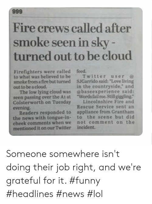 """At-At, Fail, and Fire: 666  Fire crews called after  smoke seen in sky -  turned out to be cloud  Firefighters were called  to what was believed to be  smoke from a fire but turned  out to be a cloud.  The low lying eloud was  seen passing over the At at  Colsterworth on Tuesday  evening.  Readers responded to  the news with tongue-in-  cheek comments when we  mentioned it on our Twitter  feed.  Twitter user  SJGarrido said: """"Love living  in the countryside. and  baseexperienee said:  Words fail me. Stillgiggling.""""  Lincolnshire Fire and  Rescue Service sent an  appliance from Grantham  to the seene but did  not comment on the  incident. Someone somewhere isn't doing their job right, and we're grateful for it. #funny #headlines #news #lol"""