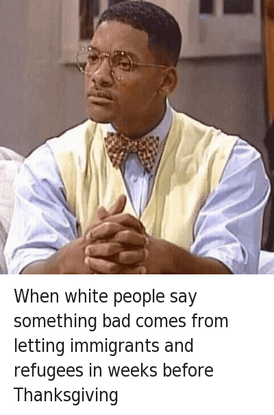 When white people say something bad comes from letting immigrants and refugees in weeks before Thanksgiving : @AmirMW  When white people say something bad comes from letting immigrants and refugees in weeks before Thanksgiving When white people say something bad comes from letting immigrants and refugees in weeks before Thanksgiving