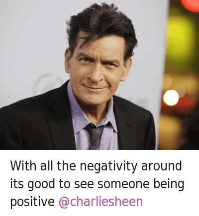 With all the negativity around its good to see someone being positive @charliesheen : With all the negativity around its good to see someone being positive With all the negativity around its good to see someone being positive @charliesheen