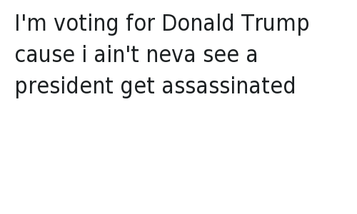 I'm voting for Donald Trump cause i ain't neva see a president get assassinated: I'm voting for Donald Trump cause i ain't neva see a president get assassinated