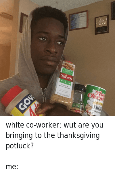 Food, Thanksgiving, and White People: @Nekofaneto  white co-worker: wut are you bringing to the thanksgiving potluck?  me: white co-worker: wut are you bringing to the thanksgiving potluck?-me: