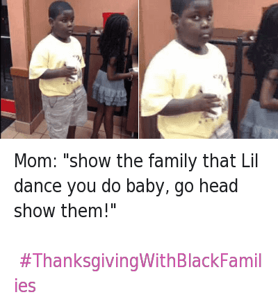 "Mom: ""show the family that Lil dance you do baby, go head show them!"" - ThanksgivingWithBlackFamilies : Mom: ""show the family that Lil dance you do baby, go head show them!""  Mom: ""show the family that Lil dance you do baby, go head show them!"" - ThanksgivingWithBlackFamilies"