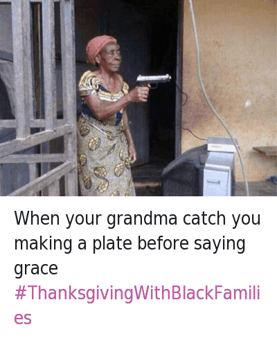 Grandma, Guns, and Being Salty: When your grandma catch you making a plate before saying grace When your grandma catch you making a plate before saying grace -ThanksgivingWithBlackFamilies
