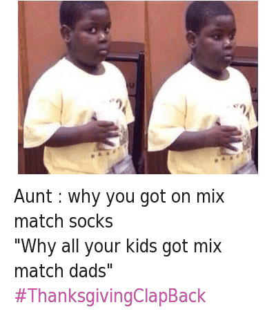 """Aunt : why you got on mix match socks -""""Why all your kids got mix match dads"""" -ThanksgivingClapBack : @Pattie_Shmayo  Aunt : why you got on mix match socks  """"Why all your kids got mix match dads""""  Aunt : why you got on mix match socks -""""Why all your kids got mix match dads"""" -ThanksgivingClapBack"""