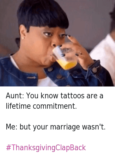 Aunt: You know tattoos are a lifetime commitment.-Me: but your marriage wasn't.-ThanksgivingClapBack : Aunt: You know tattoos are a lifetime commitment.  Me: but your marriage wasn't.  Aunt: You know tattoos are a lifetime commitment.-Me: but your marriage wasn't.-ThanksgivingClapBack