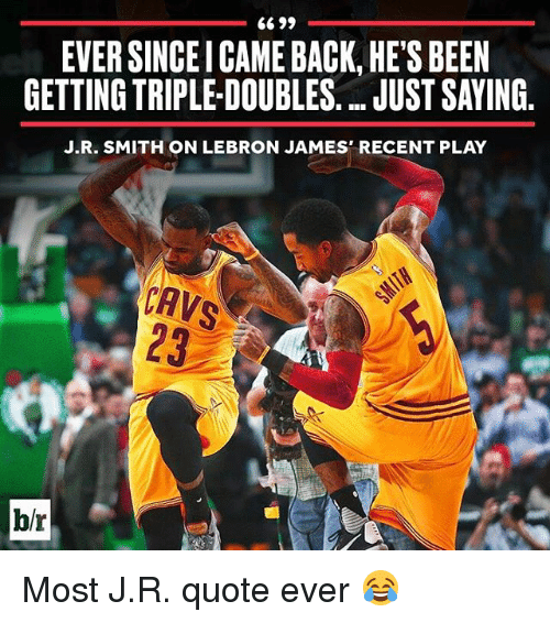 J.R. Smith, Sports, and Play: 6699  EVER SINCEICAME BACK HE'S BEEN  GETTING TRIPLE-DOUBLES. UUSTSAYING  J.R. SMITH ON LEBRON JAMES' RECENT PLAY  CAVS  blr Most J.R. quote ever 😂