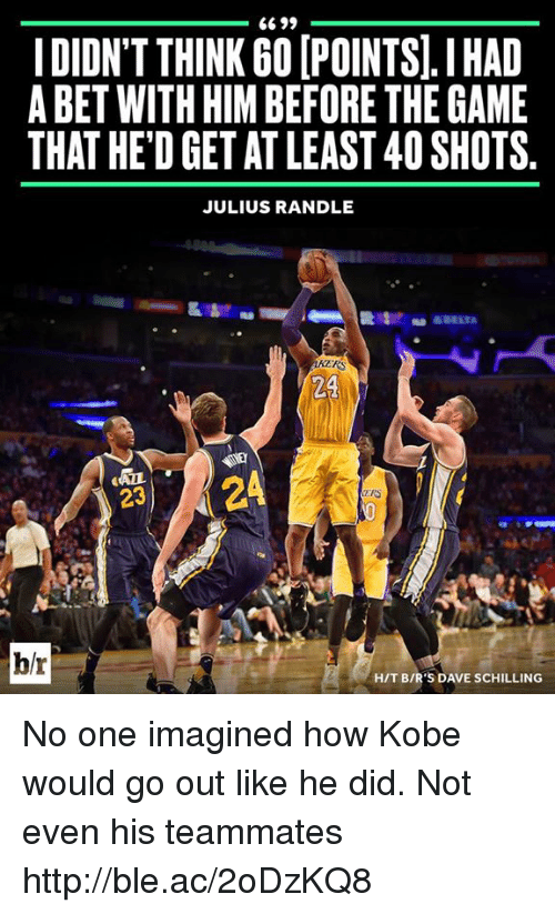 The Game, Game, and Http: 6699  IDIDN'T THINK GOIPOINTS.I HAD  A BET WITH HIM BEFORE THE GAME  THAT HED GET AT LEAST 40SHOTS.  JULIUS RANDLE  24  24  23  h/r  HIT BIR'S DAVE SCHILLING No one imagined how Kobe would go out like he did. Not even his teammates http://ble.ac/2oDzKQ8