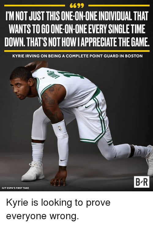 Kyrie Irving, The Game, and Boston: 6699  IM NOT JUST THIS ONE ON ONE INDIVIDUAL THAT  WANTS TO GO ONE-ON-ONE EVERY SINGLE TIME  DOWN. THAT'S NOT HOWIAPPRECIATE THE GAME  KYRIE IRVING ON BEING A COMPLETE POINT GUARD IN BOSTON  B-R  HIT ESPN'S FIRST TAKE Kyrie is looking to prove everyone wrong.