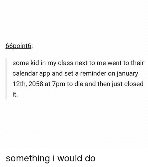 Memes, Calendar, and 🤖: 66point6:  some kid in my class next to me went to their  calendar app and set a reminder on january  12th, 2058 at 7pm to die and then just closed  it. something i would do