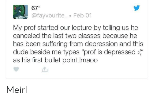 "Dude, Depression, and Suffering: 67  @fayvourite Feb 01  My prof started our lecture by telling us he  canceled the last two classes because he  has been suffering from depression and this  dude beside me types ""prof is depressed :(""  as his first bullet point Imaoo Meirl"