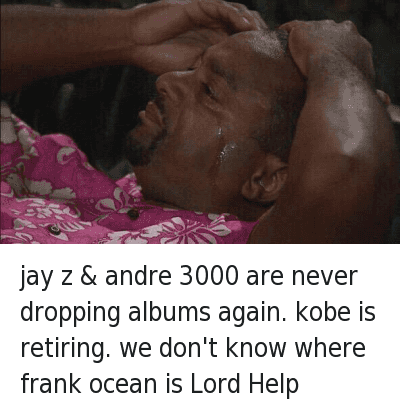 Andre 3000, Basketball, and Frank Ocean: jay z & andre 3000 are never dropping albums again. kobe is retiring. we don't know where frank ocean is Lord Help jay z & andre 3000 are never dropping albums again. kobe is retiring. we don't know where frank ocean is Lord Help