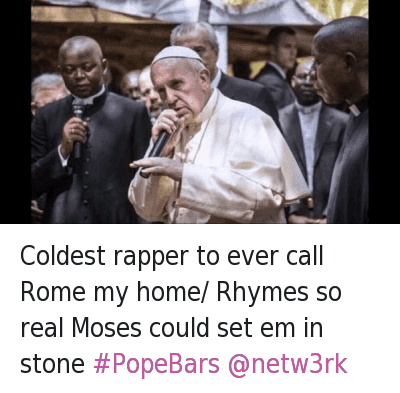 Coldest rapper to ever call Rome my home- Rhymes so real Moses could set em in stone PopeBars @netw3rk : @sgjohn_vt  Coldest rapper to ever call Rome my home/ Rhymes so real Moses could set em in stone #PopeBars @netw3rk Coldest rapper to ever call Rome my home- Rhymes so real Moses could set em in stone PopeBars @netw3rk