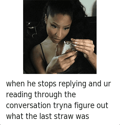 when he stops replying and ur reading through the conversation tryna figure out what the last straw was : when he stops replying and ur reading through the conversation tryna figure out what the last straw was when he stops replying and ur reading through the conversation tryna figure out what the last straw was