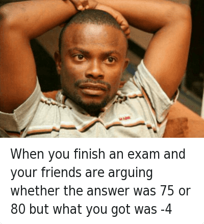 When you finish an exam and your friends are arguing whether the answer was 75 or 80 but what you got was -4 : When you finish an exam and your friends are arguing whether the answer was 75 or 80 but what you got was -4 When you finish an exam and your friends are arguing whether the answer was 75 or 80 but what you got was -4