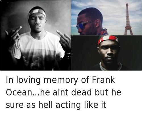 In loving memory of Frank Ocean...he aint dead but he sure as hell acting like it: In loving memory of Frank Ocean...he aint dead but he sure as hell acting like it