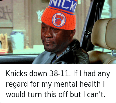 Knicks down 38-11. If I had any regard for my mental health I would turn this off but I can't. : @KnicksMemes  Knicks down 38-11. If I had any regard for my mental health I would turn this off but I can't. Knicks down 38-11. If I had any regard for my mental health I would turn this off but I can't.