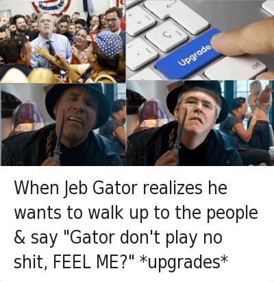 """When Jeb Gator realizes he wants to walk up to the people & say """"Gator don't play no shit, FEEL ME?"""" *upgrades* : @ispeak_sarcasms  When Jeb Gator realizes he wants to walk up to the people & say """"Gator don't play no shit, FEEL ME?"""" *upgrades* When Jeb Gator realizes he wants to walk up to the people & say """"Gator don't play no shit, FEEL ME?"""" *upgrades*"""