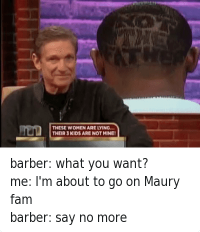 barber: what you want?  me: I'm about to go on Maury fam  barber: say no more   NOT  THE  FATHER  THESE WOMEN ARE LYING...  THEIR 3 KIDS ARE NOT MINE! barber: what you want? -me: I'm about to go on Maury fam-barber: say no more