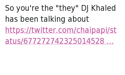 "Another One, DJ Khaled, and Doe: So you're the ""they"" DJ Khaled has been talking about   KHALED IS SO BASIC HE DOES AND SAYS THE SAME SHIT EVERYDAY HOW ARE Y'ALL ENTERTAINED So you're the ""they"" DJ Khaled has been talking about"