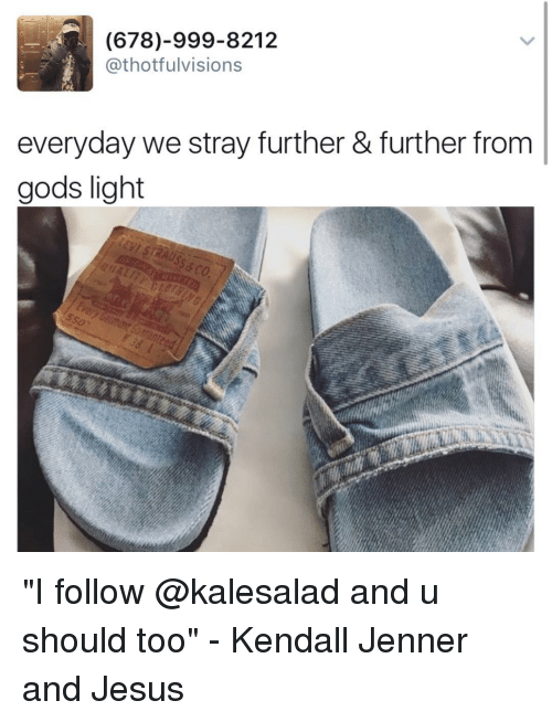 "Memes, 🤖, and Light: (678)-999-8212  Cathotfulvisions  everyday we stray further & further from  gods light ""I follow @kalesalad and u should too"" - Kendall Jenner and Jesus"