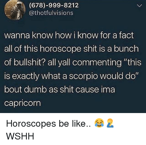 "Be Like, Dumb, and Memes: (678)-999-8212  Othotfulvisions  wanna know how i know for a fact  all of this horoscope shit is a bunch  of bullshit? all yall commenting ""this  is exactly what a scorpio would do  bout dumb as shit cause ima  capricorn Horoscopes be like.. 😂🤦‍♂️ WSHH"