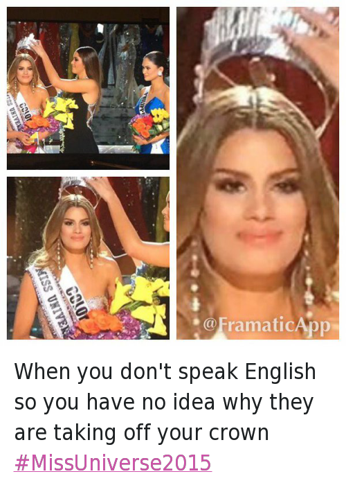 When you don't speak English so you have no idea why they are taking off your crown MissUniverse2015: @BlakeEBruner  When you don't speak English so you have no idea why they are taking off your crown When you don't speak English so you have no idea why they are taking off your crown MissUniverse2015