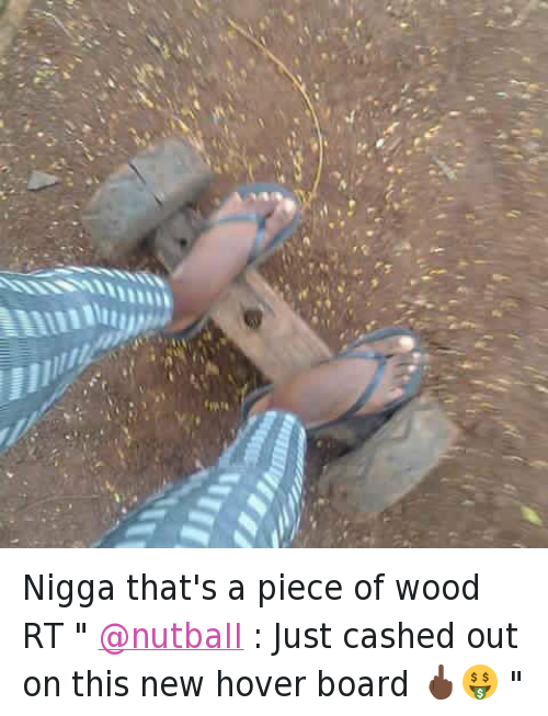 "Nigga that's a piece of wood RT "" @nutbaII : Just cashed out on this new hover board 🖕🏿🤑 "": @depth2k16  Nigga that's a piece of wood RT "" @nutbaII : Just cashed out on this new hover board 🖕🏿🤑 "" Nigga that's a piece of wood RT "" @nutbaII : Just cashed out on this new hover board 🖕🏿🤑 """