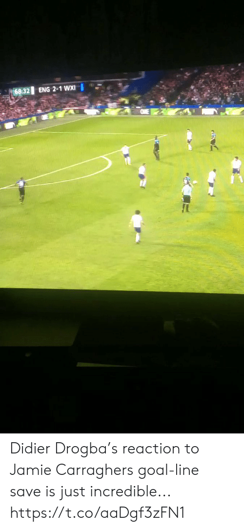 Soccer, Goal, and Didier Drogba: 68:32  ENG 2-1 WXI Didier Drogba's reaction to Jamie Carraghers goal-line save is just incredible... https://t.co/aaDgf3zFN1
