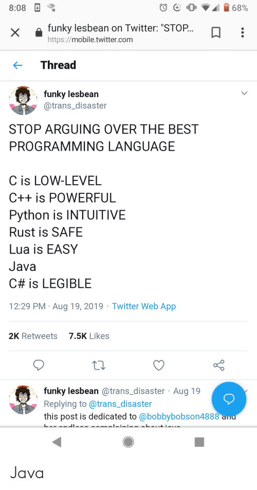 "Twitter, Best, and Http: 68%  8:08  funky lesbean on Twitter: ""STOP...  X  http://mobile.twitter.com  Thread  funky lesbean  @trans_disaster  STOP ARGUING OVER THE BEST  PROGRAMMING LANGUAGE  C is LOW-LEVEL  C++ is POWERFUL  Python is INTUITIVE  Rust is SAFE  Lua is EASY  Java  C# is LEGIBLE  29 PM Aug 19, 2019 Twitter Web App  7.5K Likes  2K Retweets  funky lesbean @trans_disaster Aug 19  Replying to @trans_disaster  this post is dedicated to @bobbybobson4888 ad Java"