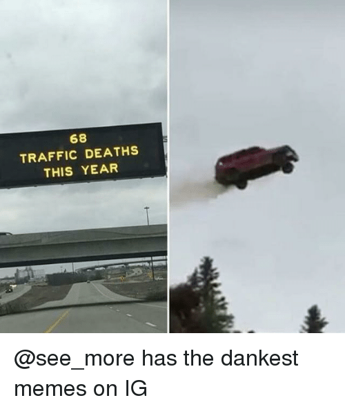 Memes, Traffic, and Dank Memes: 68  TRAFFIC DEATHS  THIS YEAR @see_more has the dankest memes on IG