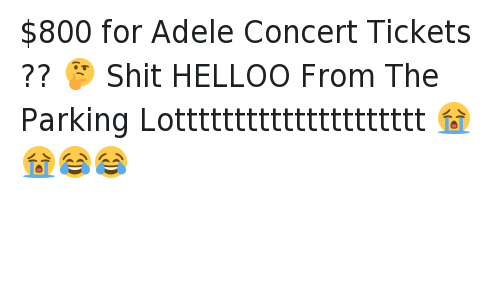 $800 for Adele Concert Tickets ?? 🤔 -Shit HELLOO From The Parking Lottttttttttttttttttttt 😭😭😂😂: @Justin Parke  $800 for Adele Concert Tickets ?? 🤔 Shit HELLOO From The Parking Lottttttttttttttttttttt 😭😭😂😂 $800 for Adele Concert Tickets ?? 🤔 -Shit HELLOO From The Parking Lottttttttttttttttttttt 😭😭😂😂
