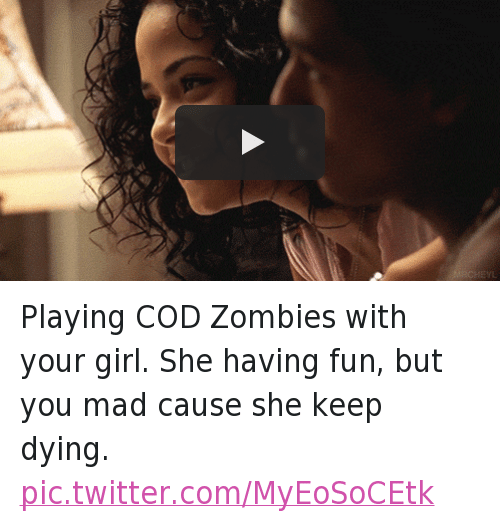 Playing COD Zombies with your girl. She having fun, but you mad cause she keep dying.: Playing COD Zombies with your girl. She having fun, but you mad cause she keep dying.