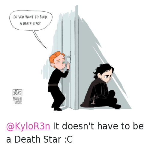@Panna_N  Do you want to build a Death Star? @KyloR3n It doesn't have to be a Death Star :C