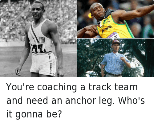 You're coaching a track team and need an anchor leg. Who's it gonna be?: You're coaching a track team and need an anchor leg. Who's it gonna be?