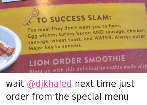 wait @djkhaled next time just order from the special menu: @DennysDiner  wait @djkhaled next time just order from the special menu   🔑 TO SUCCESS SLAM:  The meal They don't want you to have.  Egg whites, turkey bacoon AND sausage, chicken  sausage, wheat toast, and WATER. Always water.  Major keey to success.  LIONORDER SMOOTHIE  Bless up with this delicious smoothie made with wait @djkhaled next time just order from the special menu