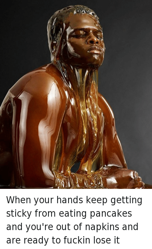 When your hands keep getting sticky from eating pancakes and you're out of napkins and are ready to fuckin lose it: When your hands keep getting sticky from eating pancakes and you're out of napkins and are ready to fuckin lose it