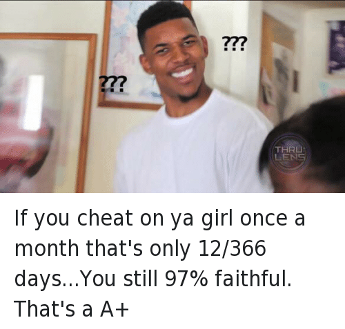 If you cheat on ya girl once a month that's only 12-366 days...You still 97% faithful. That's a A+: If you cheat on ya girl once a month that's only 12/366 days...You still 97% faithful. That's a A+ If you cheat on ya girl once a month that's only 12-366 days...You still 97% faithful. That's a A+